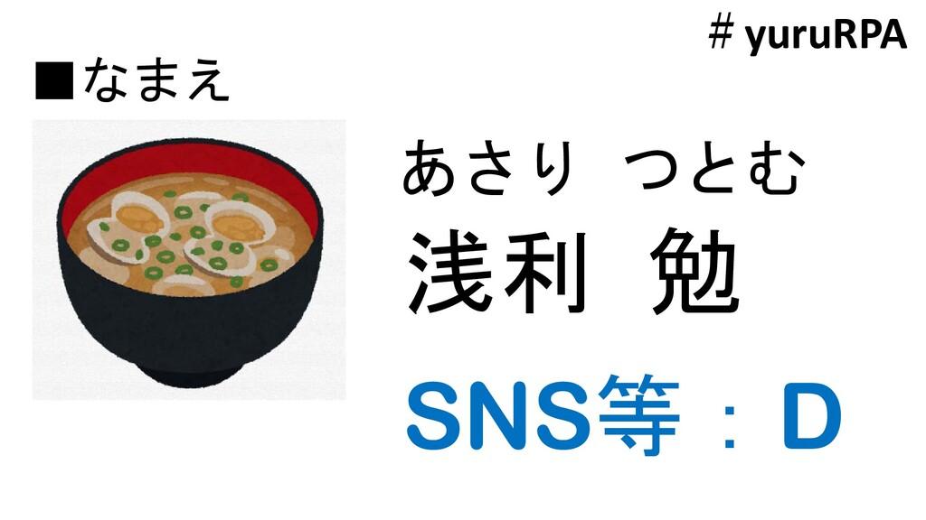 ■なまえ 浅利 勉 あさり つとむ SNS等:D #yuruRPA