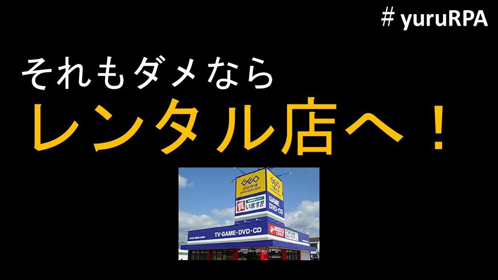 それもダメなら レンタル店へ! #yuruRPA