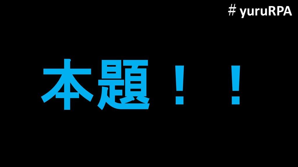 本題!! #yuruRPA