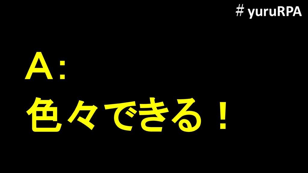色々できる! A: #yuruRPA
