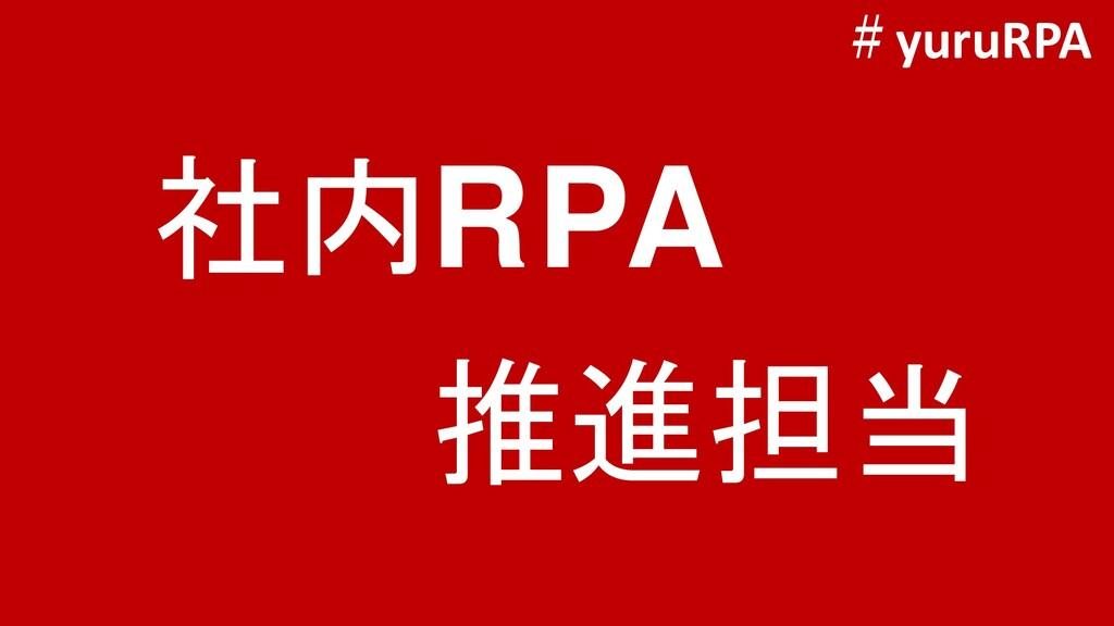社内RPA 推進担当 #yuruRPA