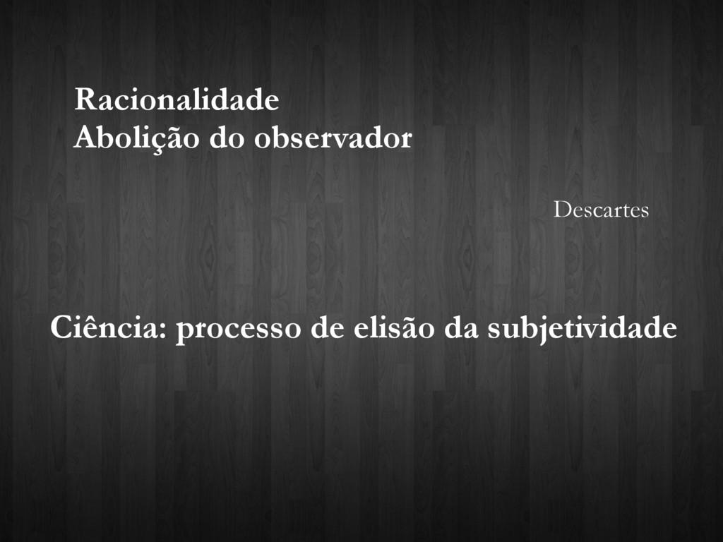 Racionalidade Abolição do observador Descartes ...
