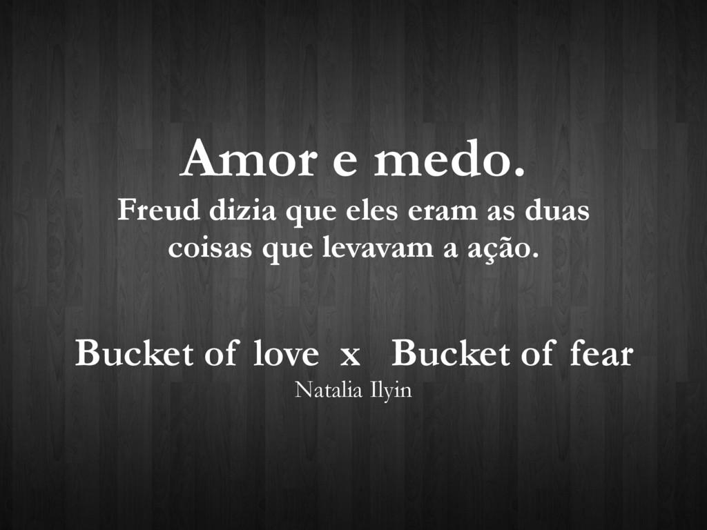 Amor e medo. Freud dizia que eles eram as duas ...