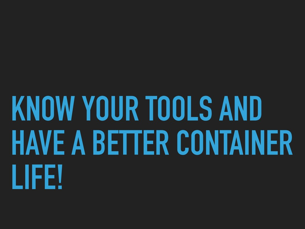 KNOW YOUR TOOLS AND HAVE A BETTER CONTAINER LIF...