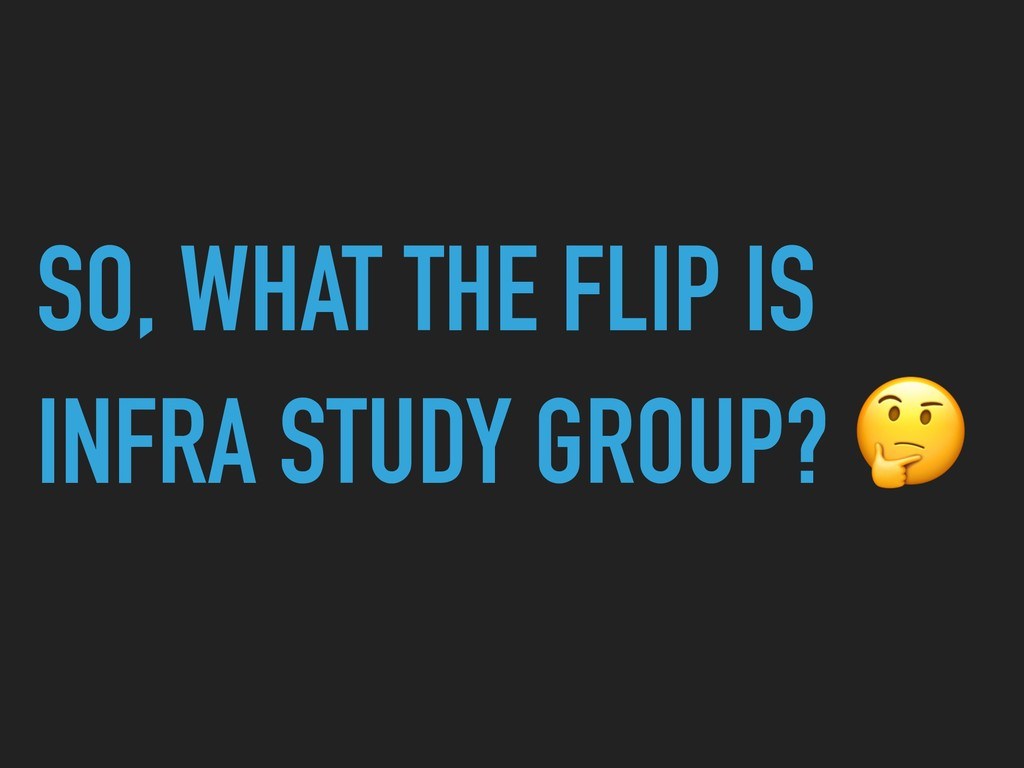 SO, WHAT THE FLIP IS INFRA STUDY GROUP?