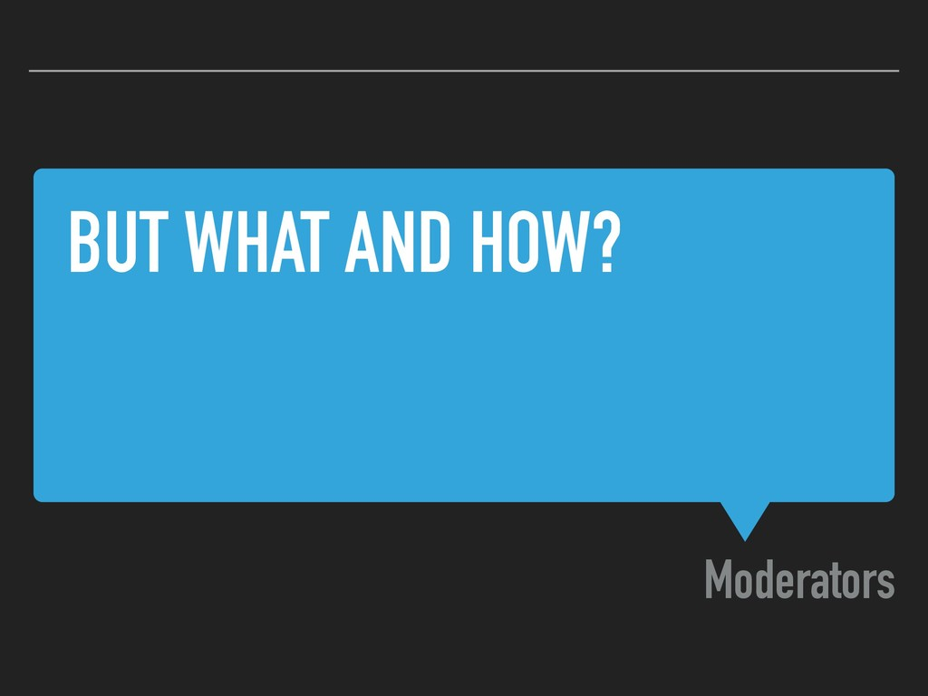 BUT WHAT AND HOW? Moderators