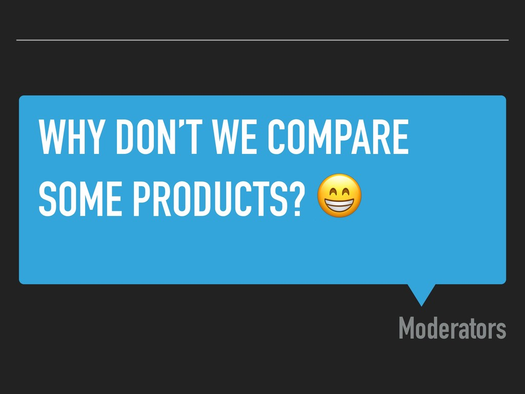 WHY DON'T WE COMPARE SOME PRODUCTS?  Moderators