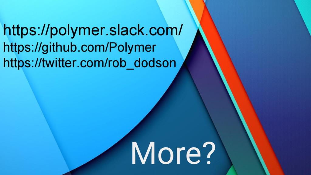 More? https://polymer.slack.com/ https://github...
