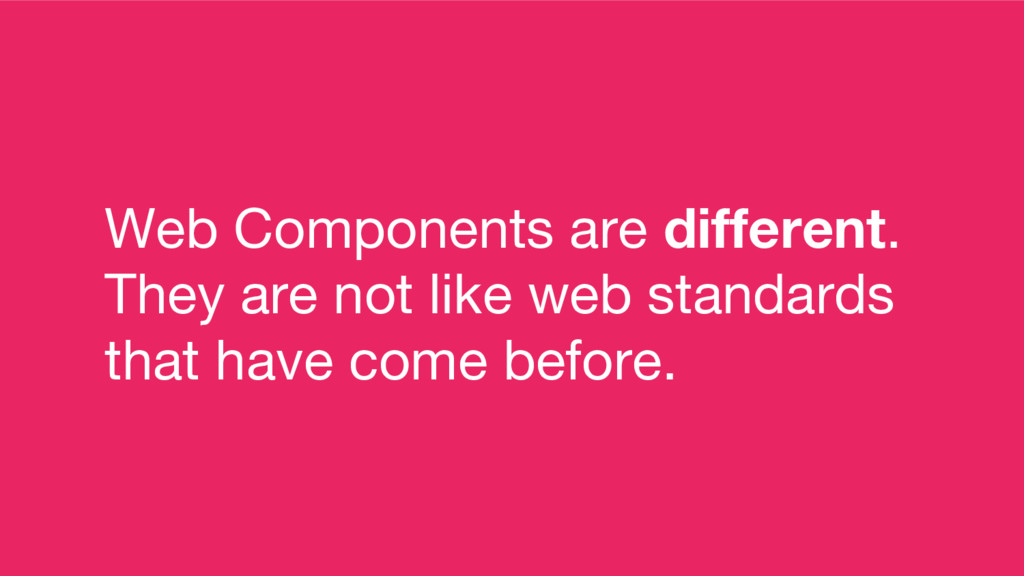 Web Components are different. They are not like...