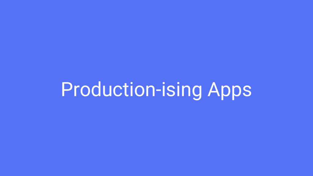 Production-ising Apps