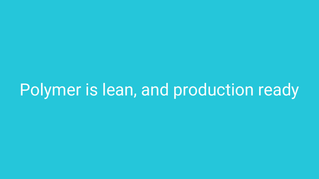 Polymer is lean, and production ready
