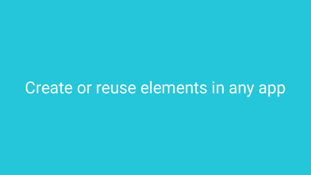 Create or reuse elements in any app
