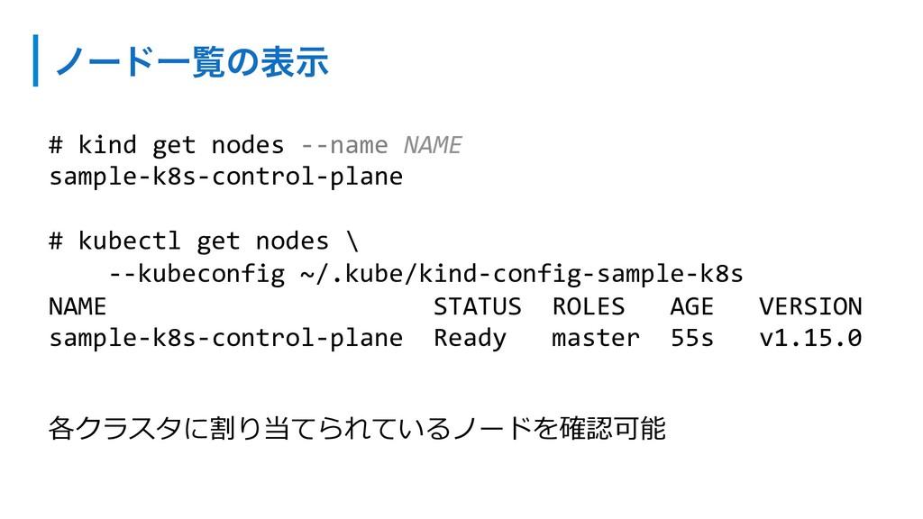 ϊʔυҰཡͷදࣔ 各クラスタに割り当てられているノードを確認可能 # kind get nod...