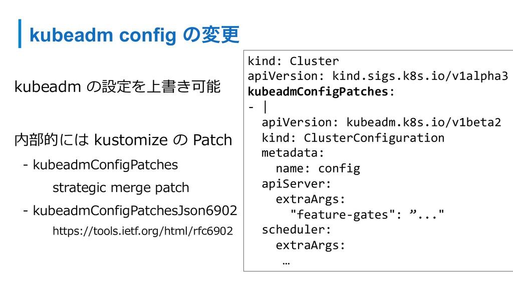 kubeadm config ͷมߋ kubeadm の設定を上書き可能 内部的には kust...