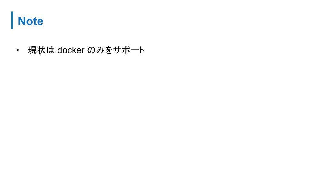 Note • 現状は docker のみをサポート