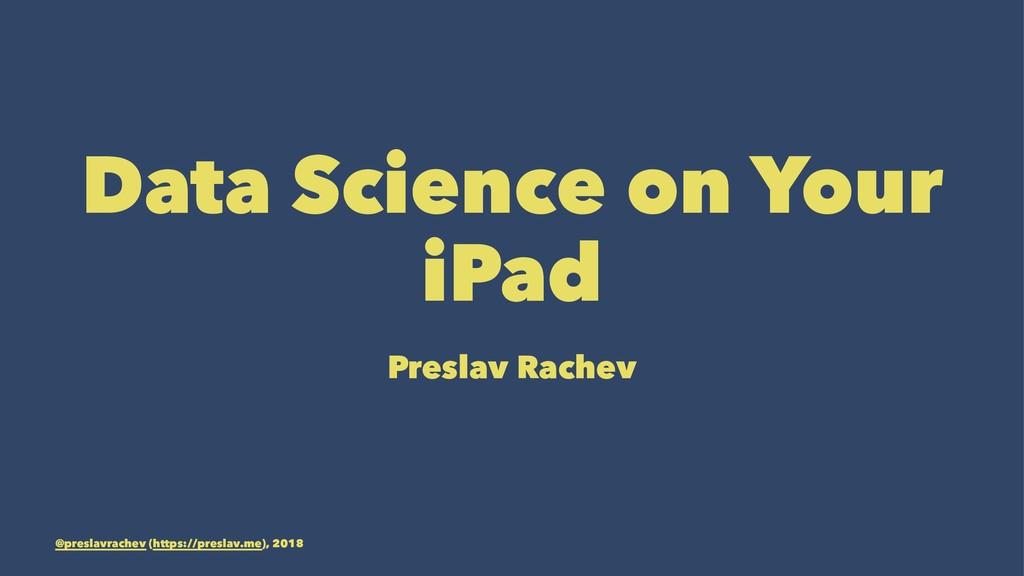 Data Science on Your iPad Preslav Rachev @presl...