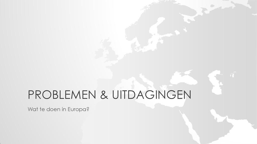 PROBLEMEN & UITDAGINGEN Wat te doen in Europa?