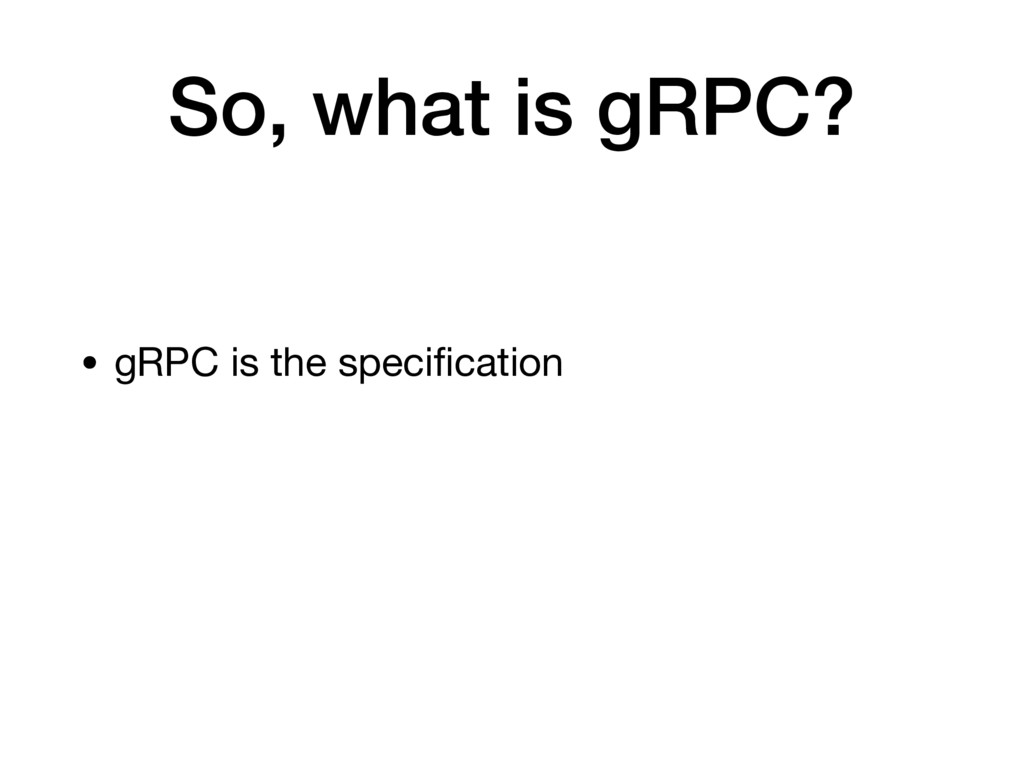 So, what is gRPC? • gRPC is the specification