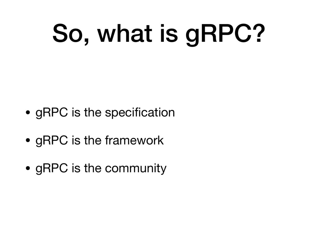 So, what is gRPC? • gRPC is the specification • ...