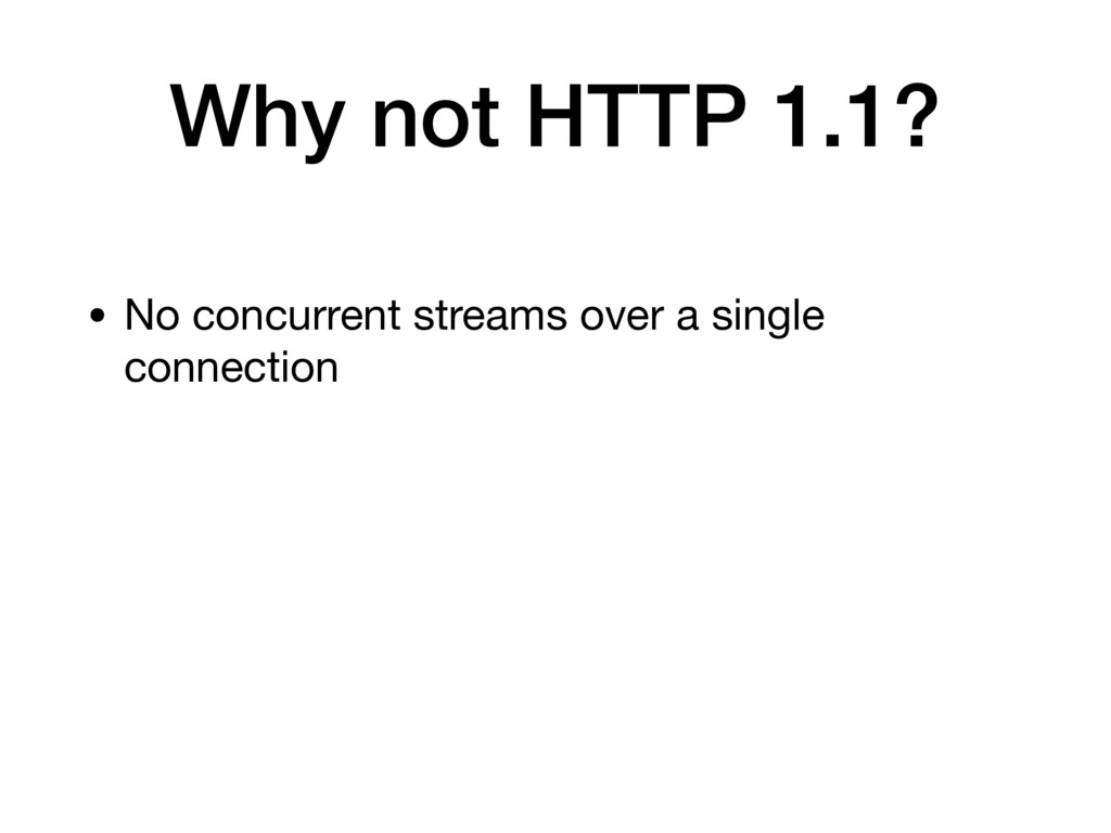 Why not HTTP 1.1? • No concurrent streams over ...