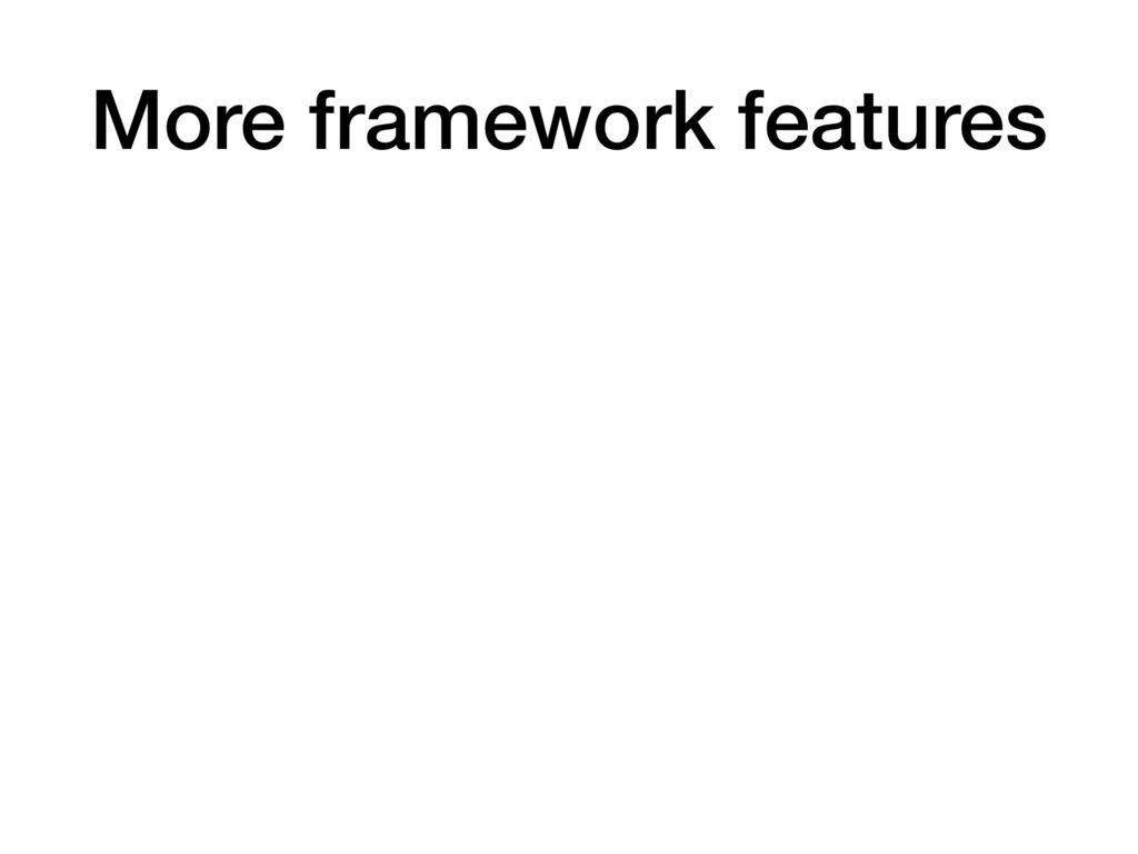 More framework features