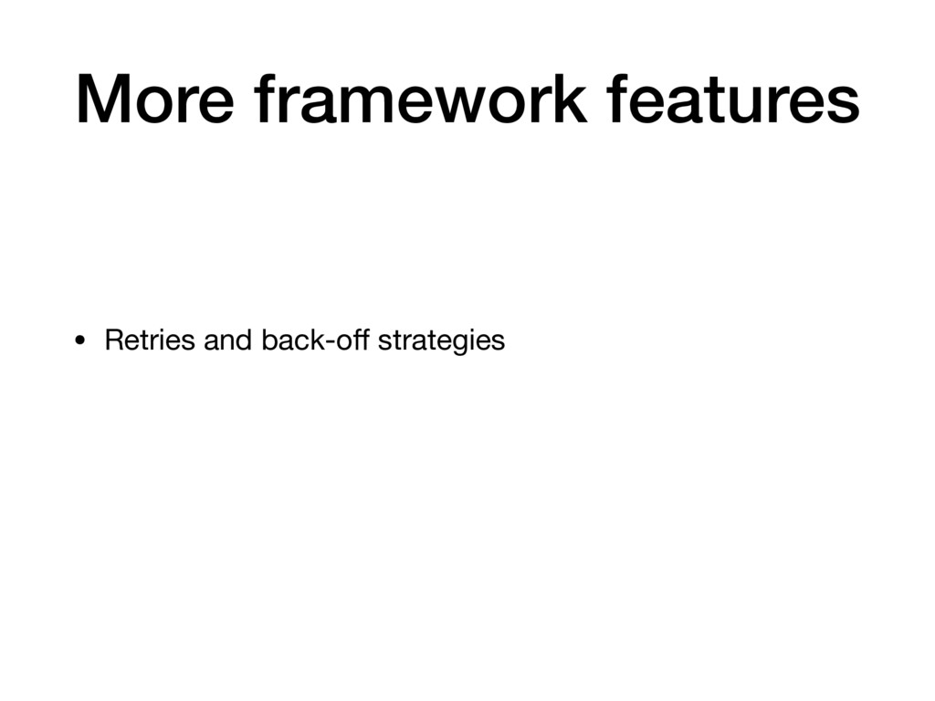 More framework features • Retries and back-off s...
