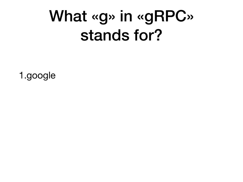 1.google What «g» in «gRPC» stands for?