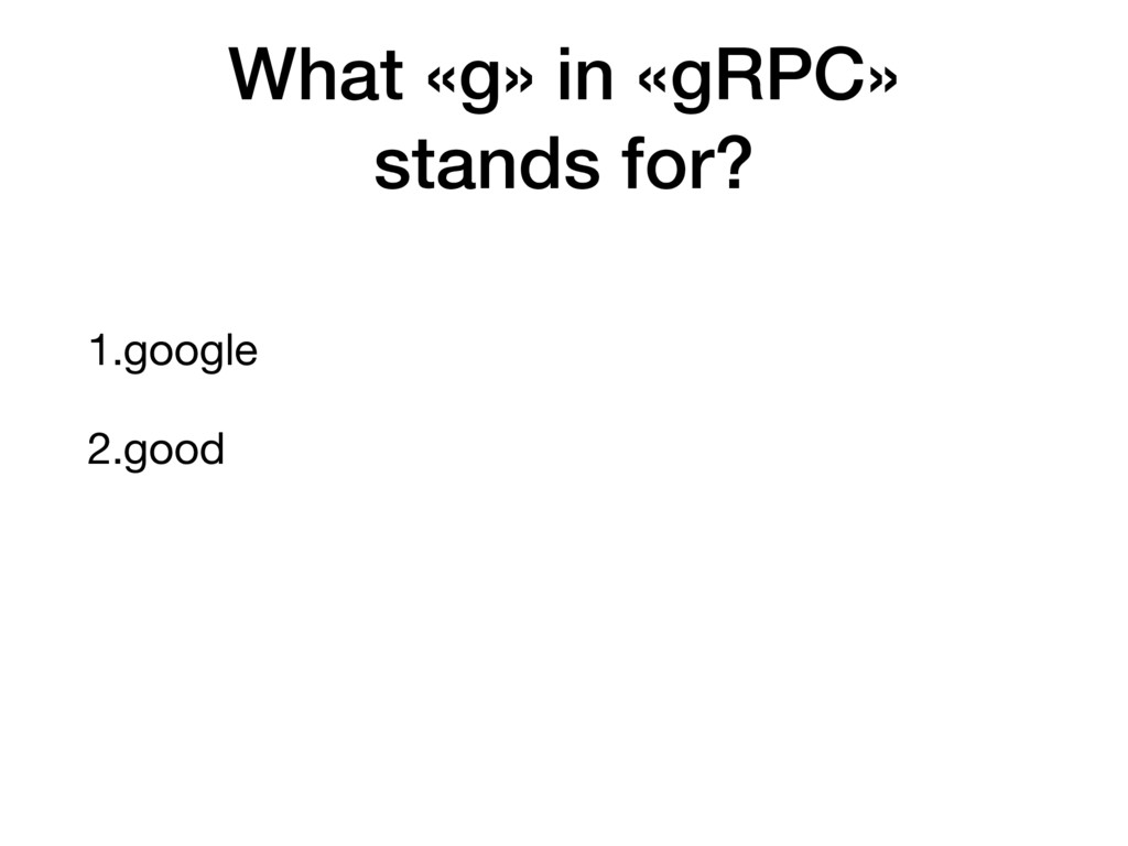 1.google 2.good What «g» in «gRPC» stands for?