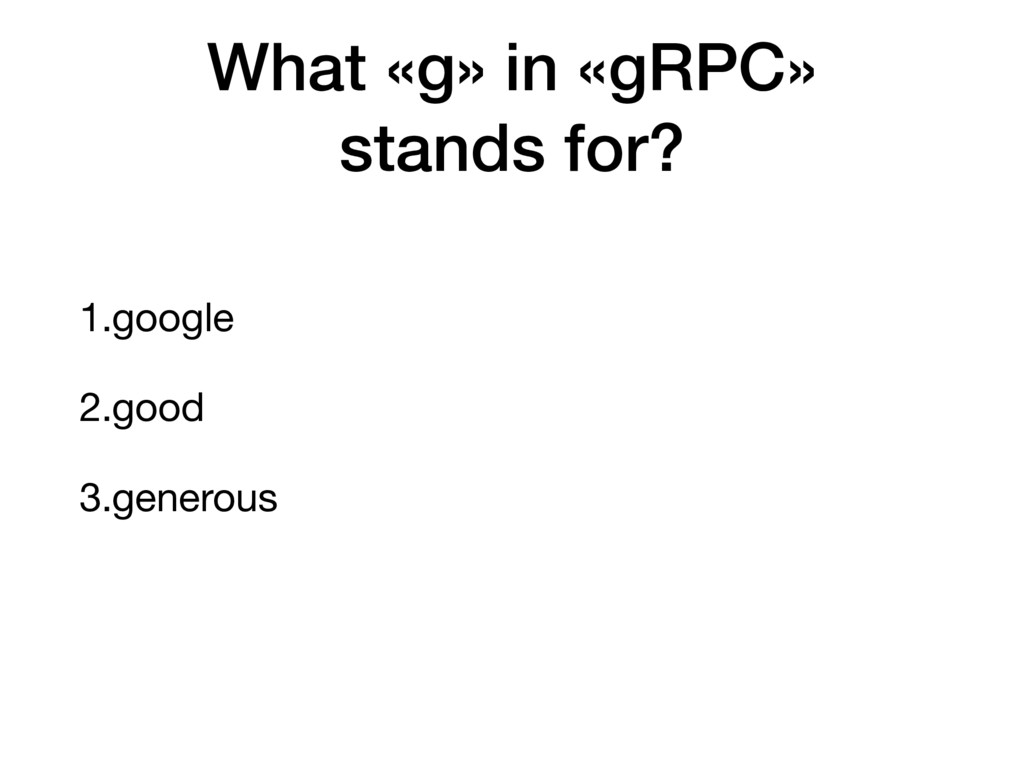1.google 2.good 3.generous What «g» in «gRPC» s...