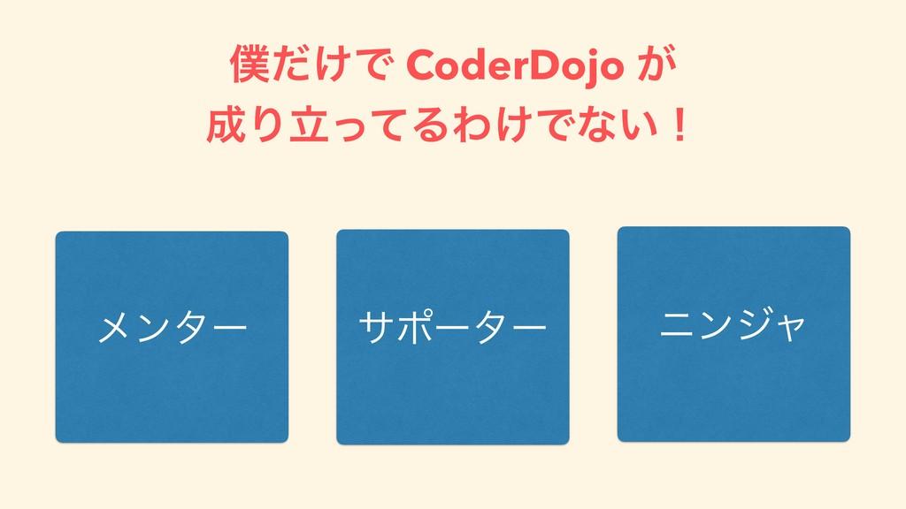 ͚ͩͰ CoderDojo ͕ ΓཱͬͯΔΘ͚Ͱͳ͍ʂ ϝϯλʔ αϙʔλʔ χϯδϟ