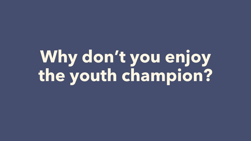 Why don't you enjoy the youth champion?