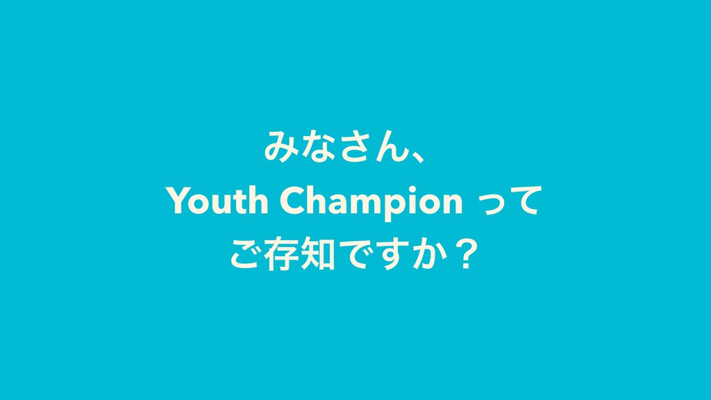 Έͳ͞Μɺ Youth Champion ͬͯ ͝ଘ஌Ͱ͔͢ʁ