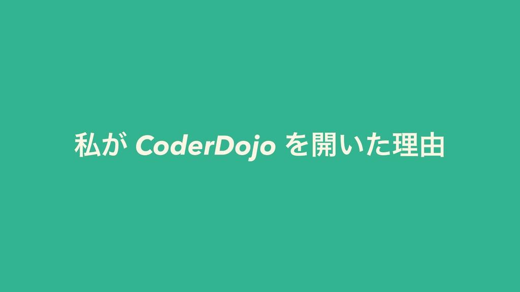 ࢲ͕ CoderDojo Λ։͍ͨཧ༝