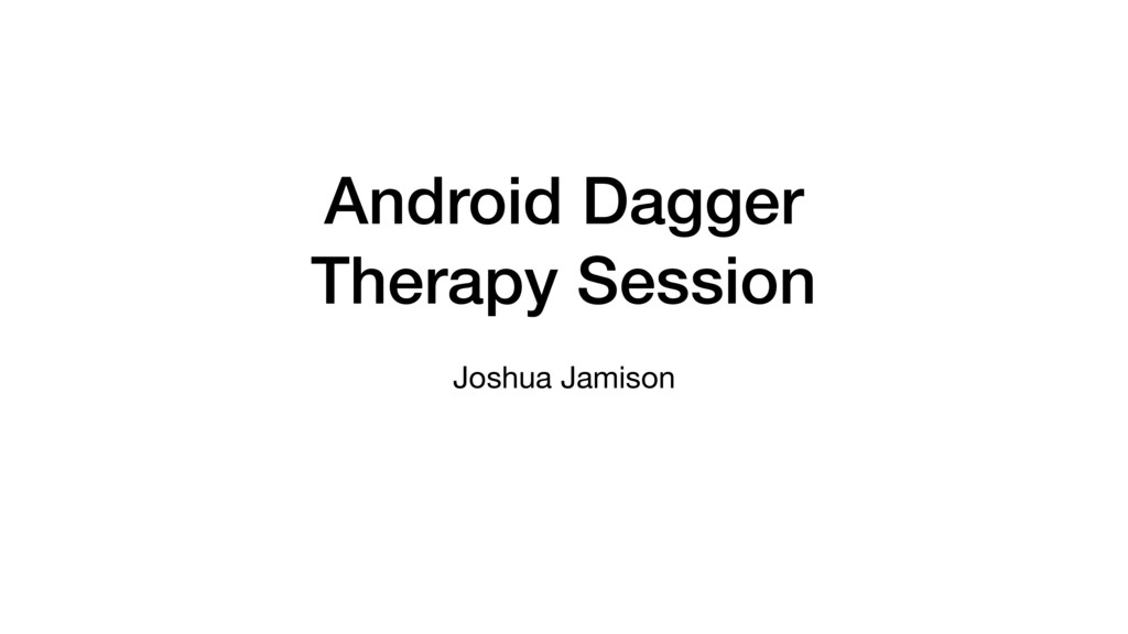 Android Dagger Therapy Session Joshua Jamison