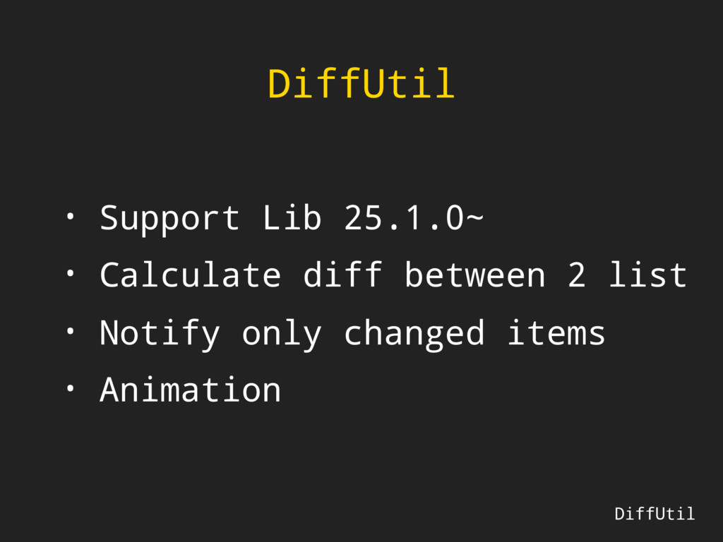 DiffUtil • Support Lib 25.1.0~ • Calculate diff...