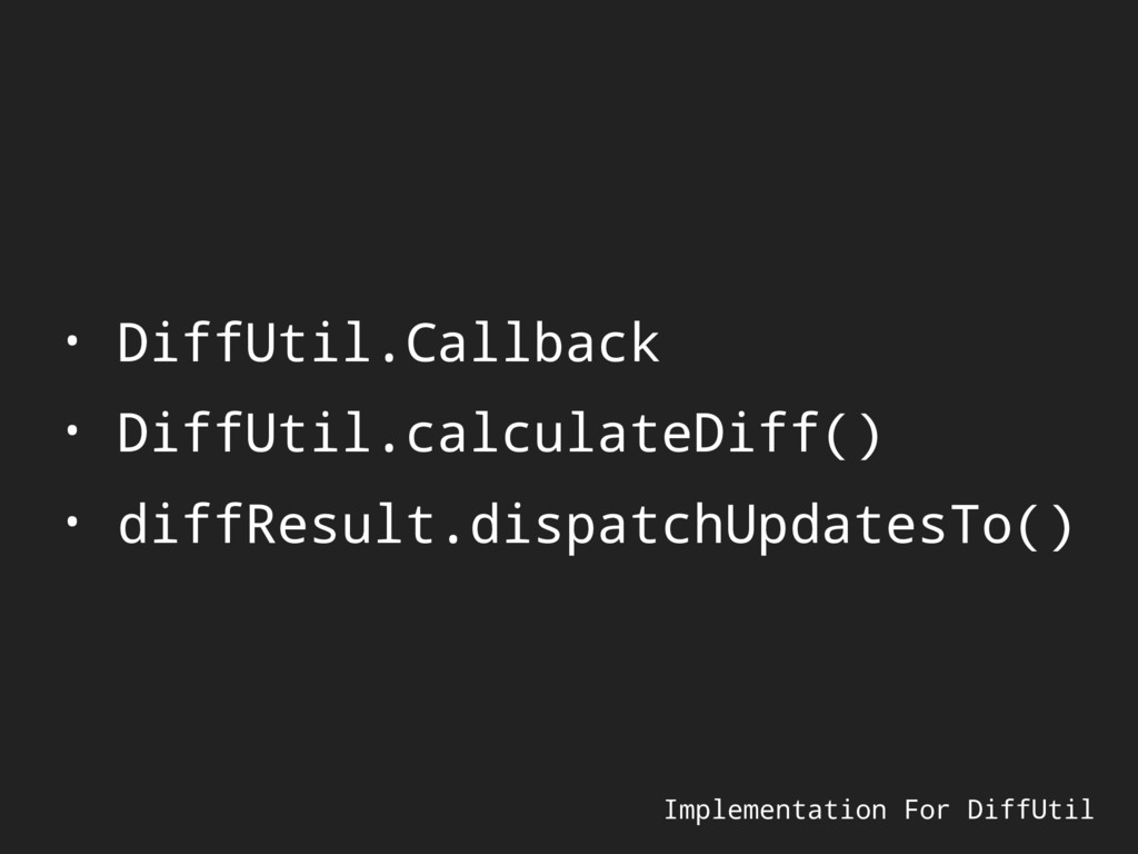 Implementation For DiffUtil • DiffUtil.Callback...