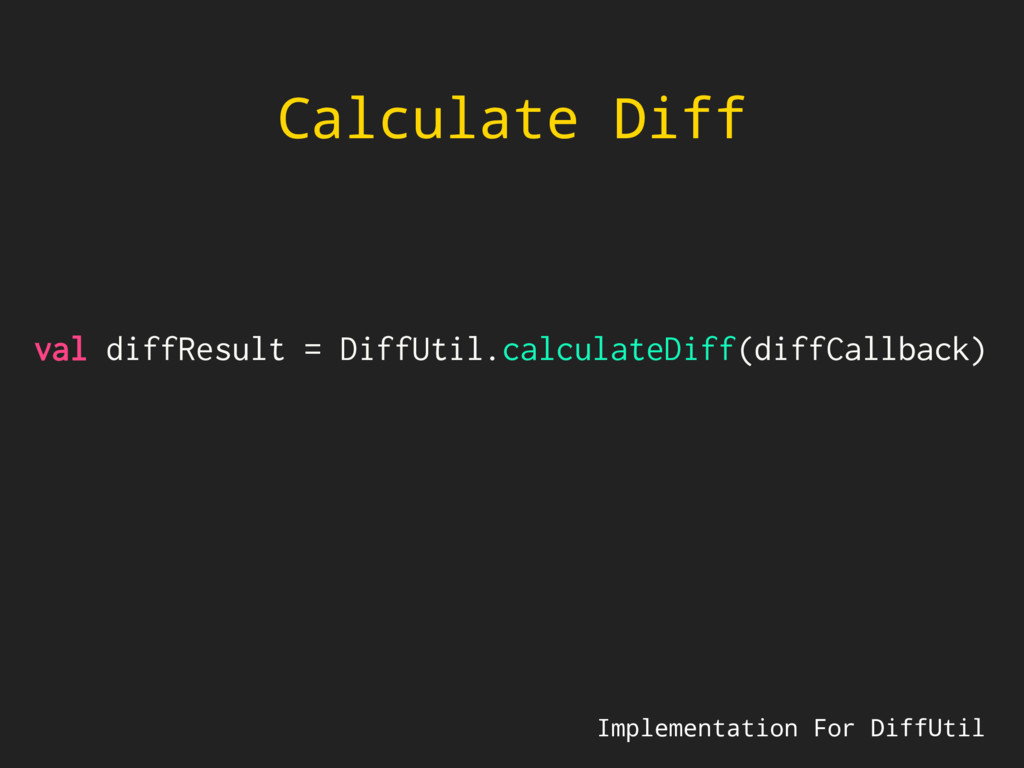 Calculate Diff val diffResult = DiffUtil.calcul...