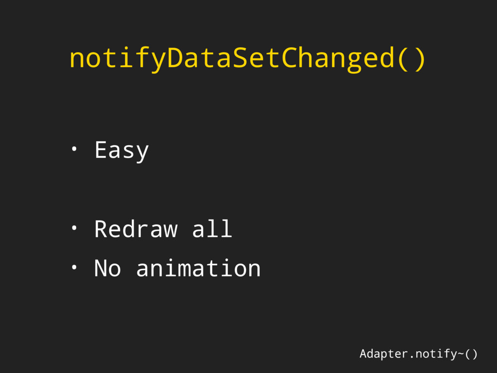 notifyDataSetChanged() • Easy • Redraw all • No...