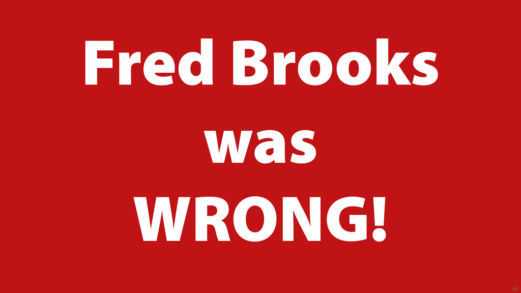45 Fred Brooks was WRONG!