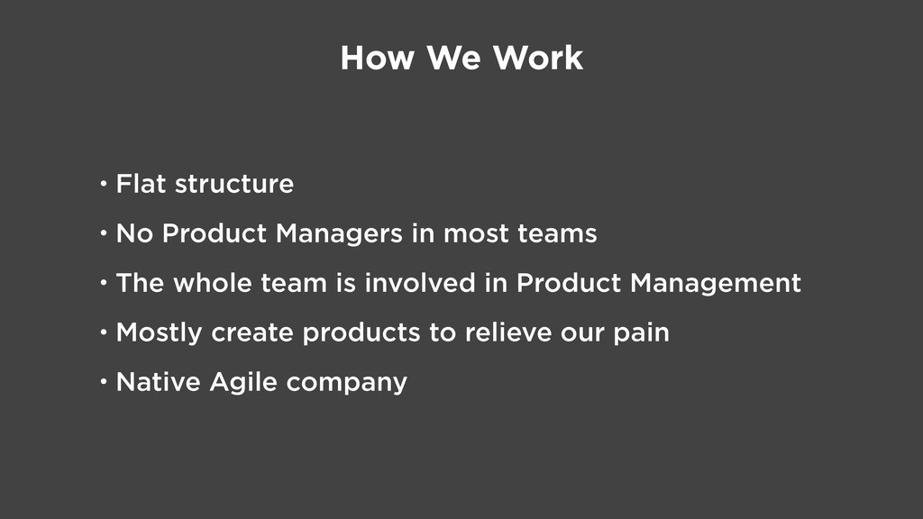 How We Work • Flat structure • No Product Manag...