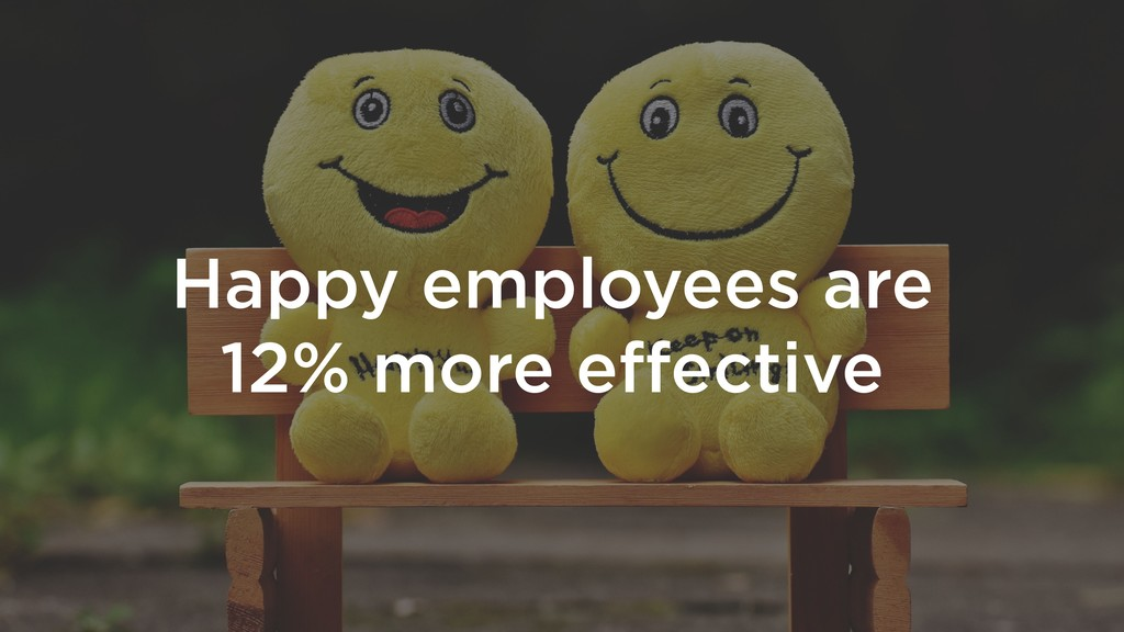 Happy employees are 12% more effective