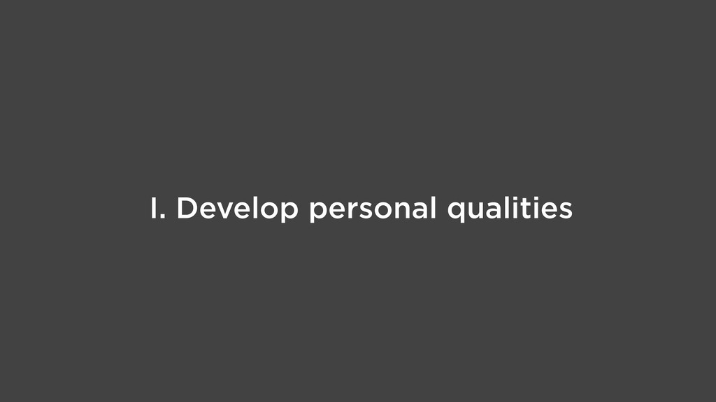I. Develop personal qualities