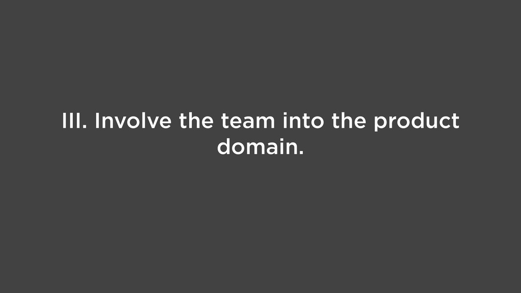 III. Involve the team into the product domain.