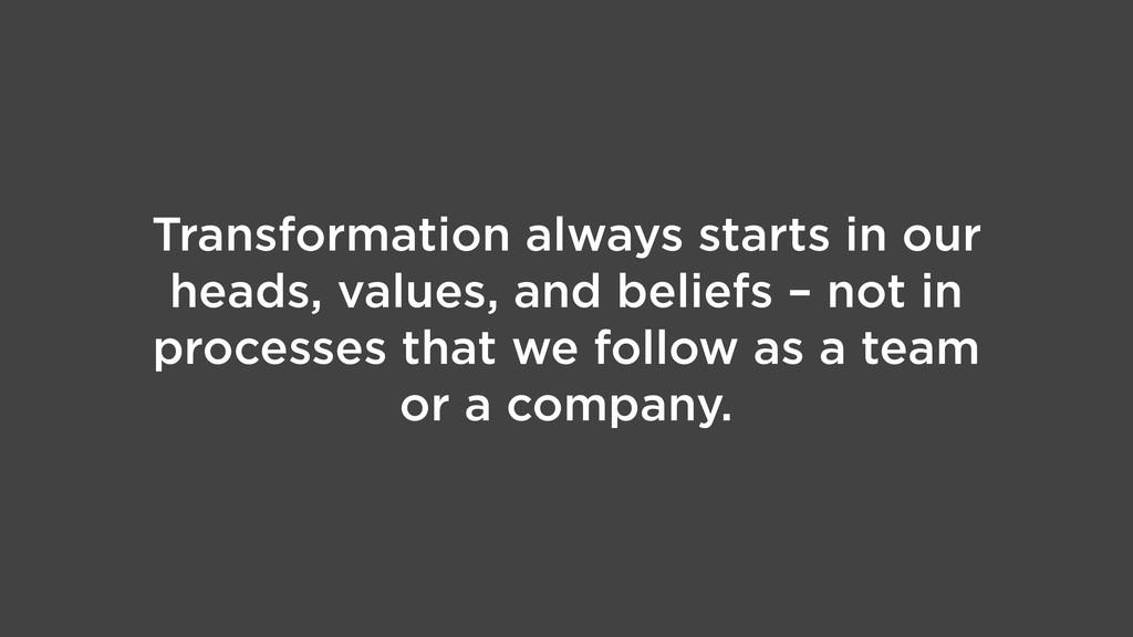 Transformation always starts in our heads, valu...