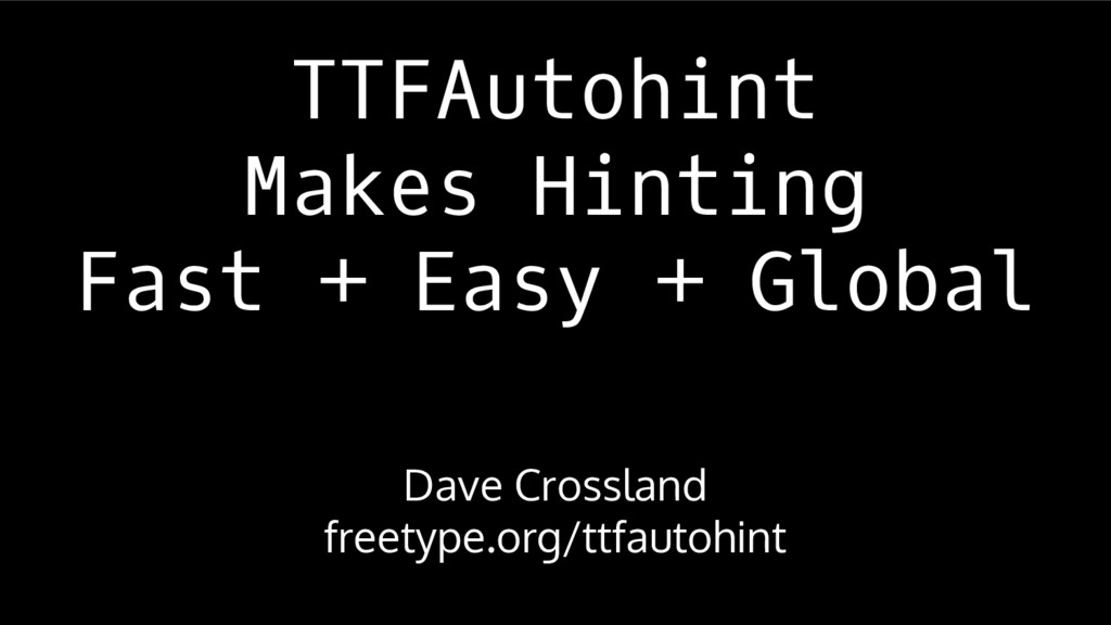 TTFAutohint Makes Hinting Fast + Easy + Global ...
