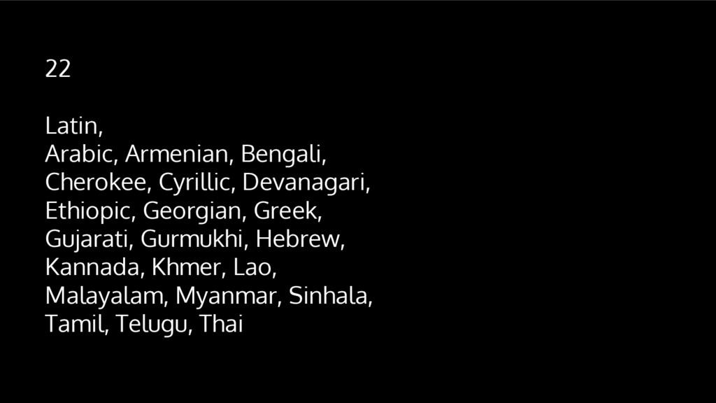 22 Latin, Arabic, Armenian, Bengali, Cherokee, ...