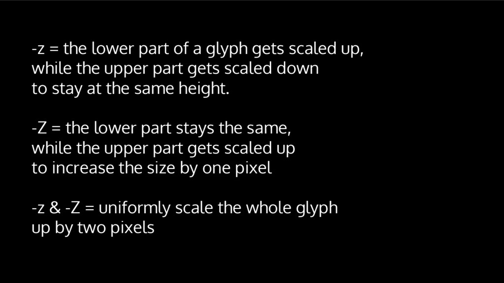 -z = the lower part of a glyph gets scaled up, ...