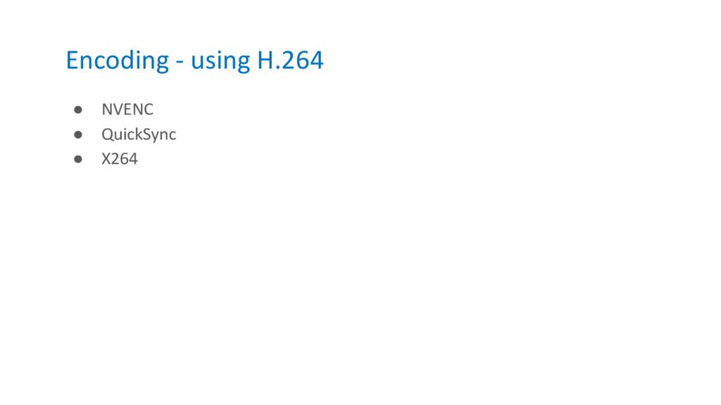 Encoding - using H.264 ● NVENC ● QuickSync ● X2...