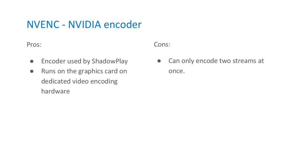 NVENC - NVIDIA encoder Pros: ● Encoder used by ...