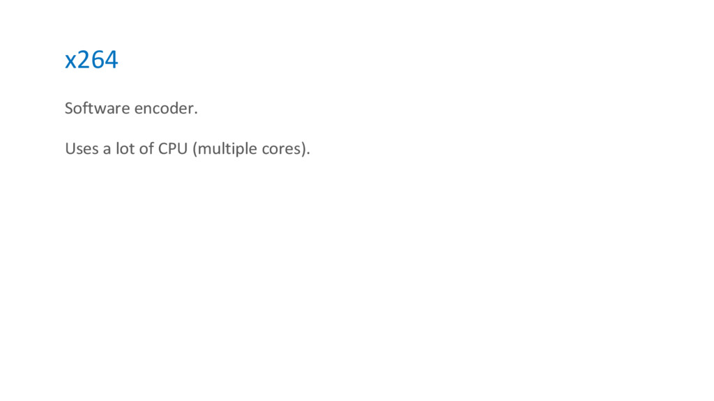 x264 Software encoder. Uses a lot of CPU (multi...
